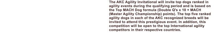 The AKC Agility Invitational will invite top dogs ranked in agility events during the qualifying period and is based on the Top MACH Dog formula (Double Q's x 10 + MACH (Master Agility Championship) points). The top five ranked agility dogs in each of the AKC recognized breeds will be invited to attend this prestigious event. In addition, this competition will be open to the top International agility competitors in their respective countries.