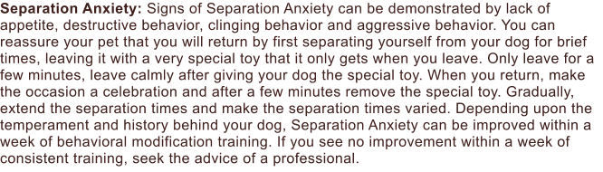 Separation Anxiety: Signs of Separation Anxiety can be demonstrated by lack of appetite, destructive behavior, clinging behavior and aggressive behavior. You can reassure your pet that you will return by first separating yourself from your dog for brief times, leaving it with a very special toy that it only gets when you leave. Only leave for a few minutes, leave calmly after giving your dog the special toy. When you return, make the occasion a celebration and after a few minutes remove the special toy. Gradually, extend the separation times and make the separation times varied. Depending upon the temperament and history behind your dog, Separation Anxiety can be improved within a week of behavioral modification training. If you see no improvement within a week of consistent training, seek the advice of a professional.