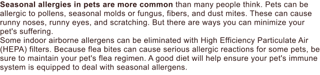 Seasonal allergies in pets are more common than many people think. Pets can be allergic to pollens, seasonal molds or fungus, fibers, and dust mites. These can cause runny noses, runny eyes, and scratching. But there are ways you can minimize your pet's suffering. Some indoor airborne allergens can be eliminated with High Efficiency Particulate Air (HEPA) filters. Because flea bites can cause serious allergic reactions for some pets, be sure to maintain your pet's flea regimen. A good diet will help ensure your pet's immune system is equipped to deal with seasonal allergens.