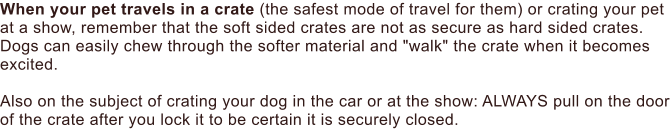 "When your pet travels in a crate (the safest mode of travel for them) or crating your pet at a show, remember that the soft sided crates are not as secure as hard sided crates. Dogs can easily chew through the softer material and ""walk"" the crate when it becomes excited.  Also on the subject of crating your dog in the car or at the show: ALWAYS pull on the door of the crate after you lock it to be certain it is securely closed."